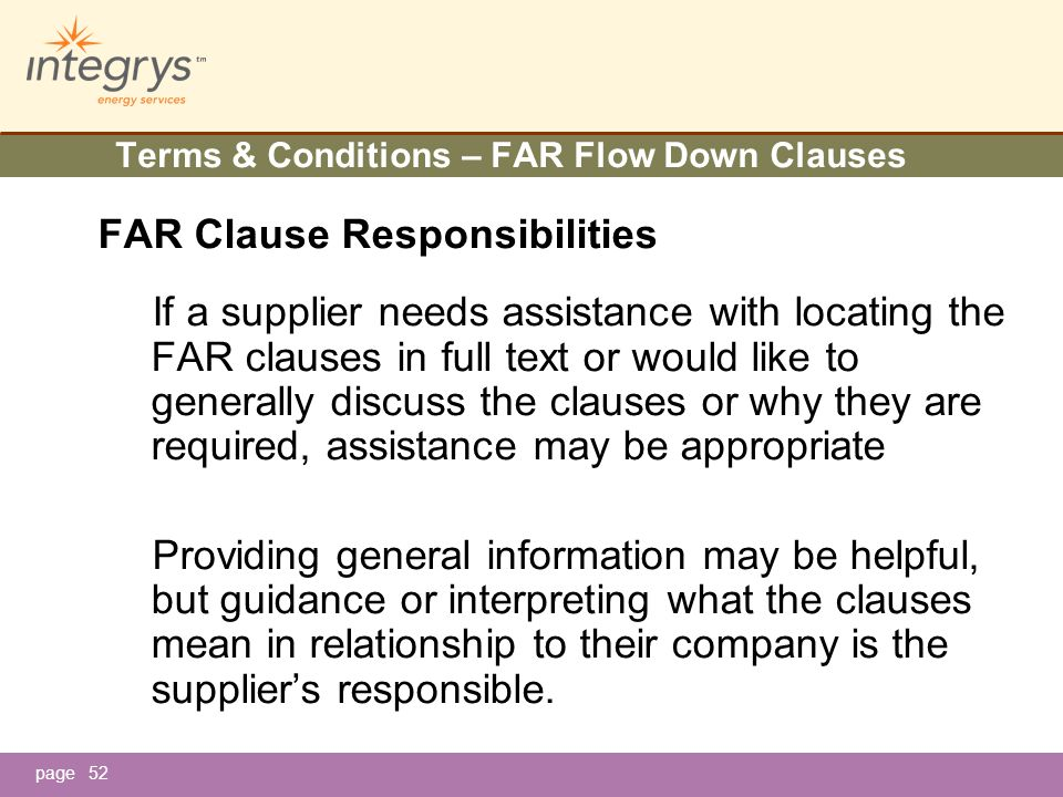 page52 Terms & Conditions – FAR Flow Down Clauses FAR Clause Responsibilities If a supplier needs assistance with locating the FAR clauses in full text or would like to generally discuss the clauses or why they are required, assistance may be appropriate Providing general information may be helpful, but guidance or interpreting what the clauses mean in relationship to their company is the supplier's responsible.