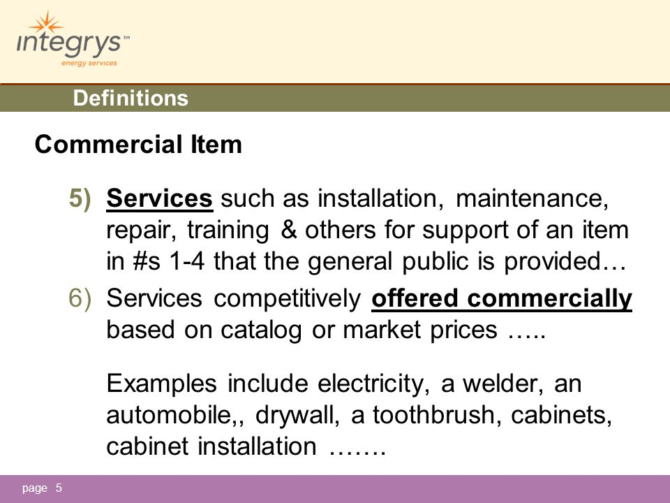 page5 Definitions Commercial Item 5)Services such as installation, maintenance, repair, training & others for support of an item in #s 1-4 that the general public is provided… 6)Services competitively offered commercially based on catalog or market prices …..