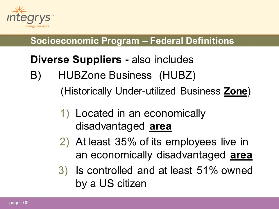 page Socioeconomic Program – Federal Definitions Diverse Suppliers - also includes B)HUBZone Business (HUBZ) (Historically Under-utilized Business Zone) 1)Located in an economically disadvantaged area 2)At least 35% of its employees live in an economically disadvantaged area 3)Is controlled and at least 51% owned by a US citizen 60