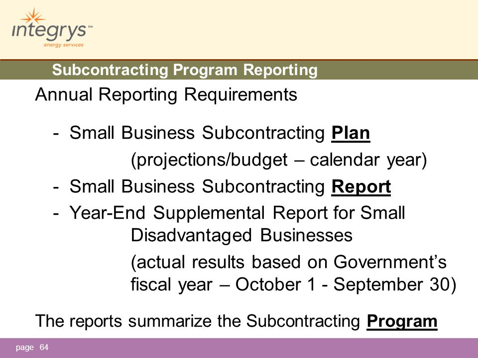 page Annual Reporting Requirements - Small Business Subcontracting Plan (projections/budget – calendar year) - Small Business Subcontracting Report - Year-End Supplemental Report for Small Disadvantaged Businesses (actual results based on Government's fiscal year – October 1 - September 30) The reports summarize the Subcontracting Program 64 Subcontracting Program Reporting