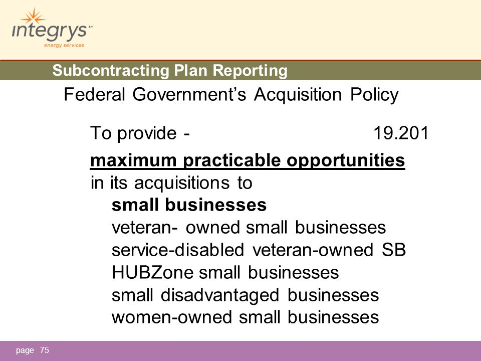 page Subcontracting Plan Reporting Federal Government's Acquisition Policy To provide - 19.201 maximum practicable opportunities in its acquisitions to small businesses veteran- owned small businesses service-disabled veteran-owned SB HUBZone small businesses small disadvantaged businesses women-owned small businesses 75