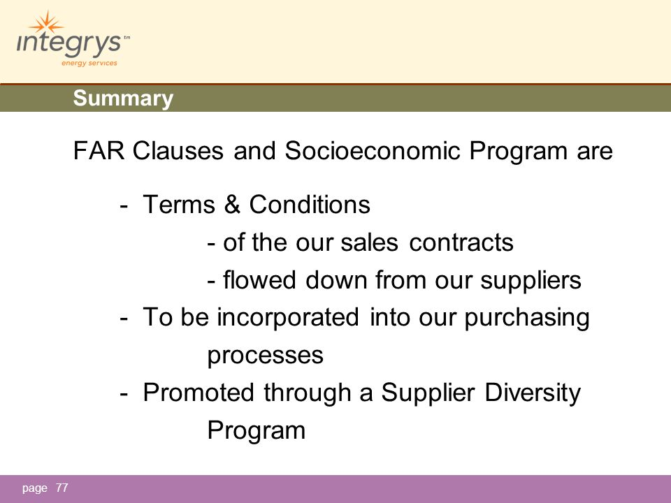 page77 Summary FAR Clauses and Socioeconomic Program are - Terms & Conditions - of the our sales contracts - flowed down from our suppliers - To be incorporated into our purchasing processes - Promoted through a Supplier Diversity Program