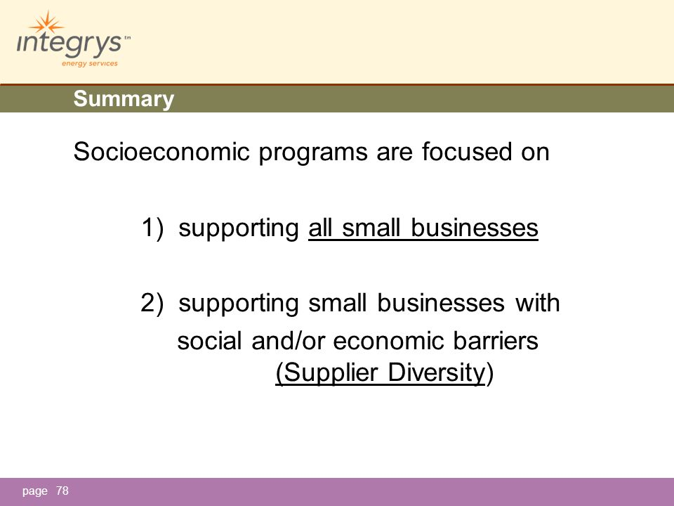 page78 Summary Socioeconomic programs are focused on 1) supporting all small businesses 2) supporting small businesses with social and/or economic barriers (Supplier Diversity)