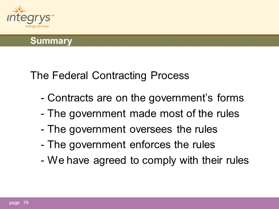 page79 Summary The Federal Contracting Process - Contracts are on the government's forms - The government made most of the rules - The government oversees the rules - The government enforces the rules - We have agreed to comply with their rules