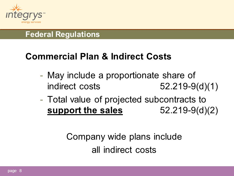 page9 Federal Regulations Commercial Plan - Includes offeror's planned subcontracting for both commercial and Governmental business - One plan in effect at a time -One Contracting Officer approves 52.219-9 (g)