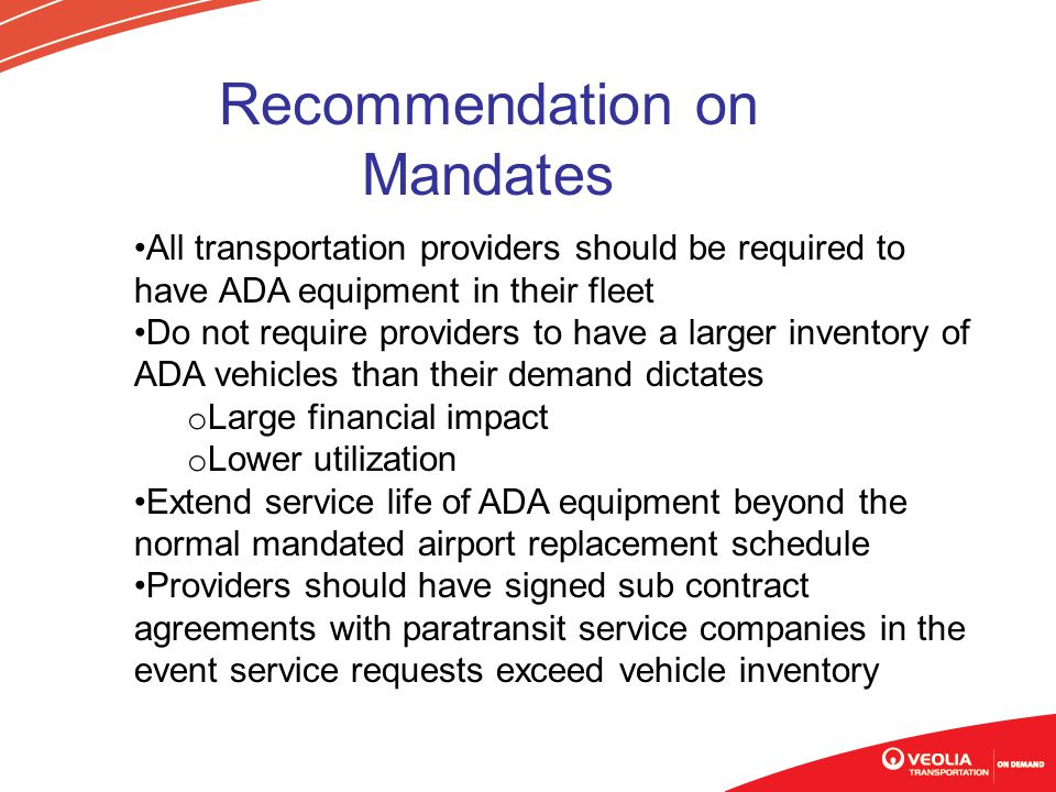 All transportation providers should be required to have ADA equipment in their fleet Do not require providers to have a larger inventory of ADA vehicles than their demand dictates o Large financial impact o Lower utilization Extend service life of ADA equipment beyond the normal mandated airport replacement schedule Providers should have signed sub contract agreements with paratransit service companies in the event service requests exceed vehicle inventory Recommendation on Mandates