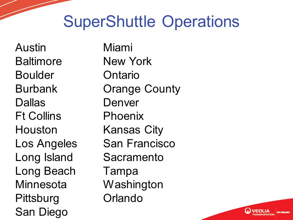 SuperShuttle Operations AustinMiami BaltimoreNew York Boulder Ontario Burbank Orange County DallasDenver Ft Collins Phoenix HoustonKansas City Los Angeles San Francisco Long Island Sacramento Long BeachTampa MinnesotaWashington PittsburgOrlando San Diego