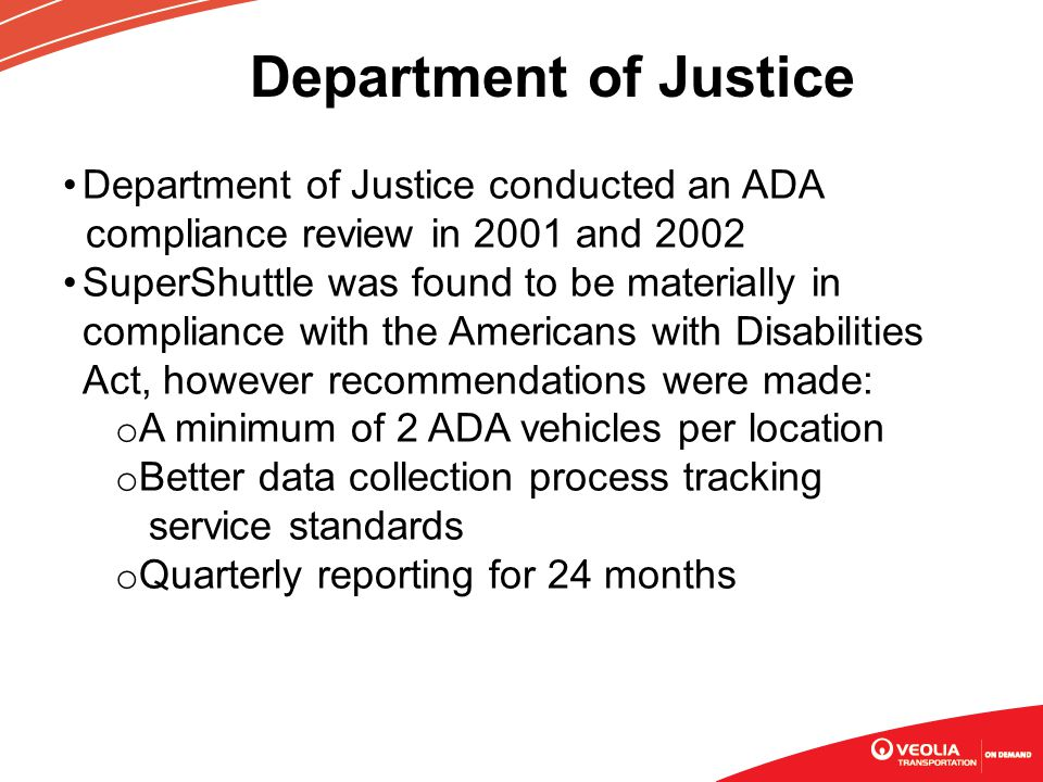 Department of Justice Department of Justice conducted an ADA compliance review in 2001 and 2002 SuperShuttle was found to be materially in compliance with the Americans with Disabilities Act, however recommendations were made: o A minimum of 2 ADA vehicles per location o Better data collection process tracking service standards o Quarterly reporting for 24 months