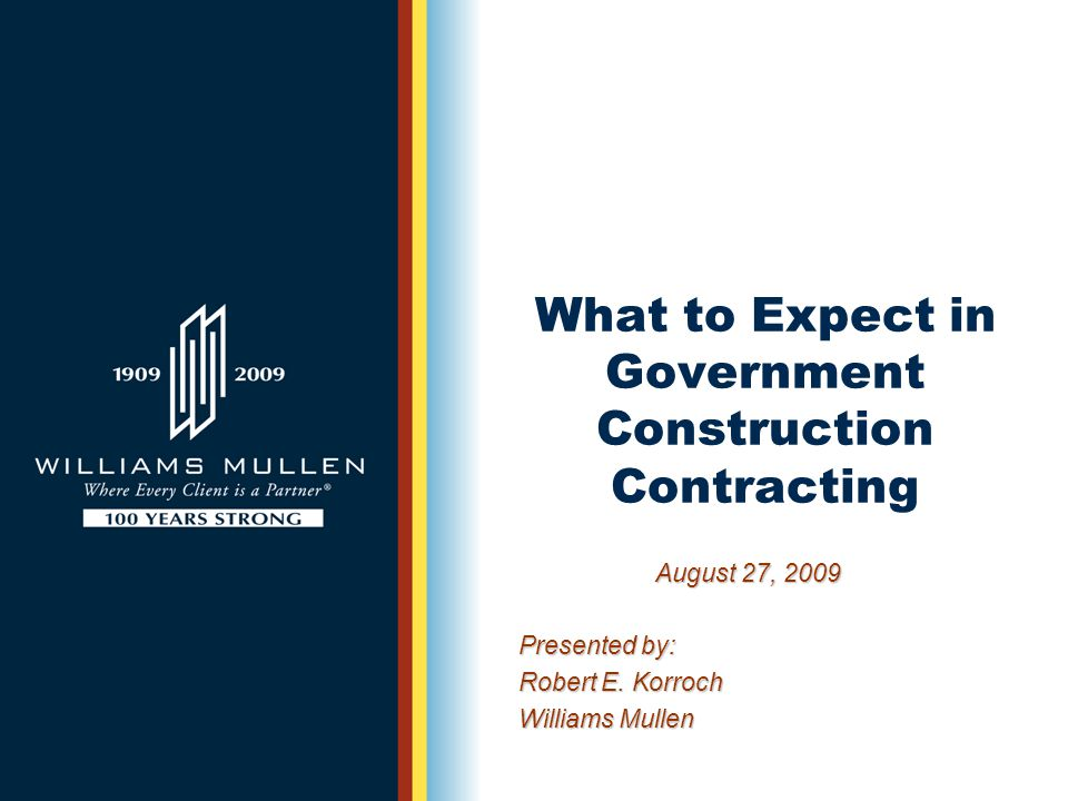 What to Expect in Government Construction Contracting August 27, 2009 Presented by: Robert E.