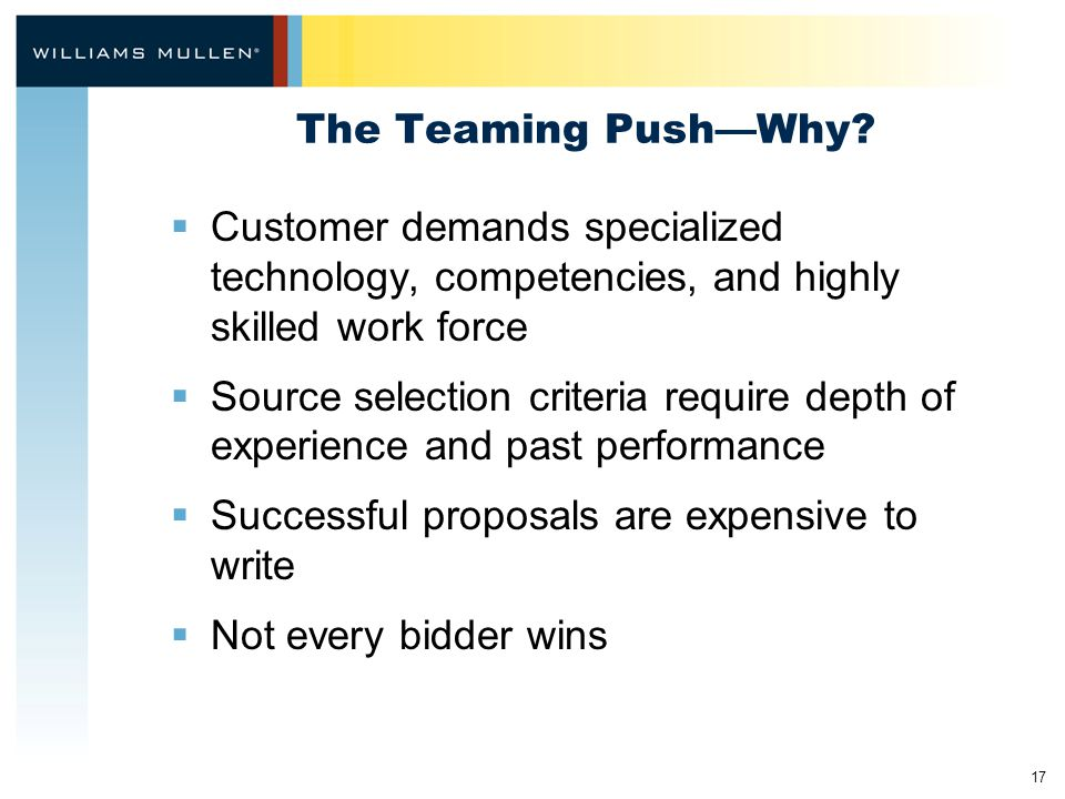 17 The Teaming Push—Why?  Customer demands specialized technology, competencies, and highly skilled work force  Source selection criteria require de