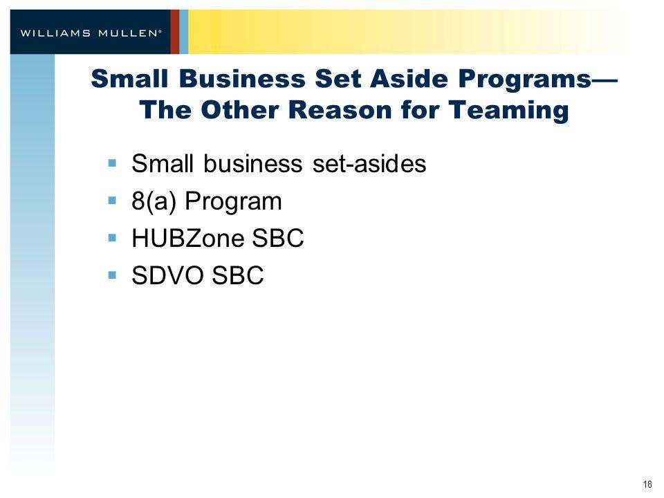 18 Small Business Set Aside Programs— The Other Reason for Teaming  Small business set-asides  8(a) Program  HUBZone SBC  SDVO SBC