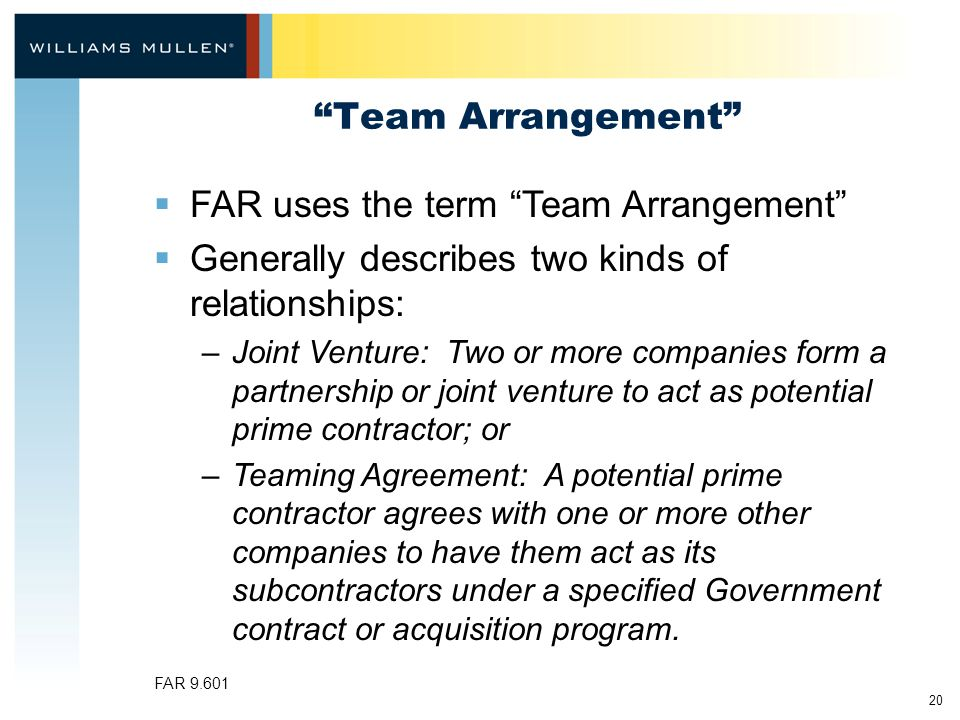 20 Team Arrangement  FAR uses the term Team Arrangement  Generally describes two kinds of relationships: –Joint Venture: Two or more companies form a partnership or joint venture to act as potential prime contractor; or –Teaming Agreement: A potential prime contractor agrees with one or more other companies to have them act as its subcontractors under a specified Government contract or acquisition program.