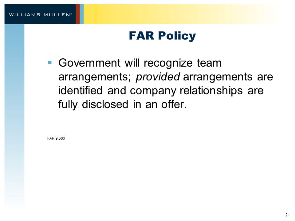 21 FAR Policy  Government will recognize team arrangements; provided arrangements are identified and company relationships are fully disclosed in an offer.