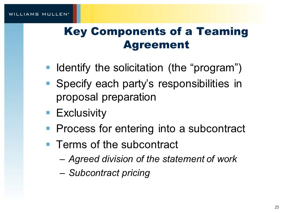 """25 Key Components of a Teaming Agreement  Identify the solicitation (the """"program"""")  Specify each party's responsibilities in proposal preparation """