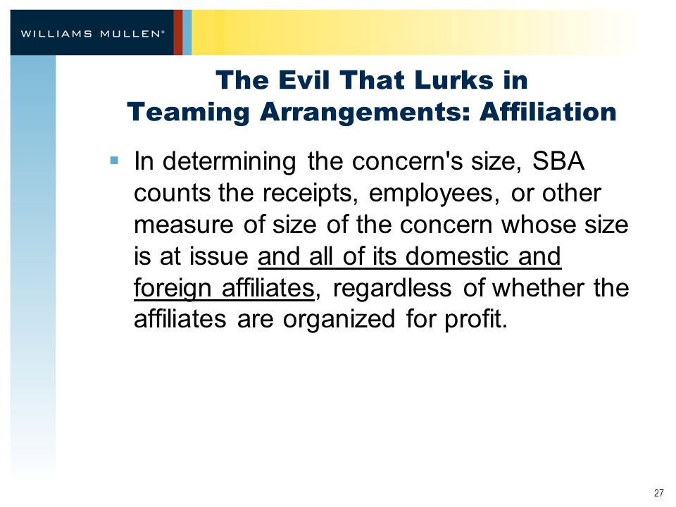 27 The Evil That Lurks in Teaming Arrangements: Affiliation  In determining the concern s size, SBA counts the receipts, employees, or other measure of size of the concern whose size is at issue and all of its domestic and foreign affiliates, regardless of whether the affiliates are organized for profit.