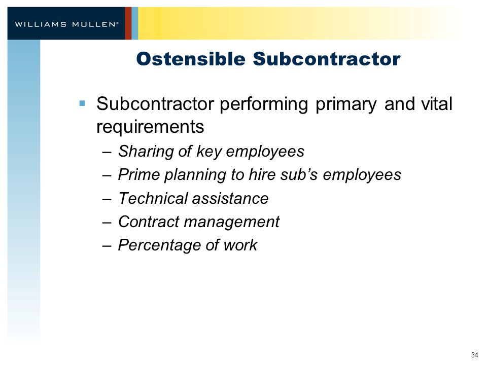 34 Ostensible Subcontractor  Subcontractor performing primary and vital requirements –Sharing of key employees –Prime planning to hire sub's employees –Technical assistance –Contract management –Percentage of work