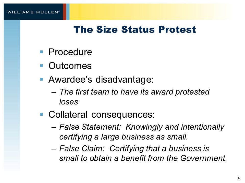 37 The Size Status Protest  Procedure  Outcomes  Awardee's disadvantage: –The first team to have its award protested loses  Collateral consequences: –False Statement: Knowingly and intentionally certifying a large business as small.