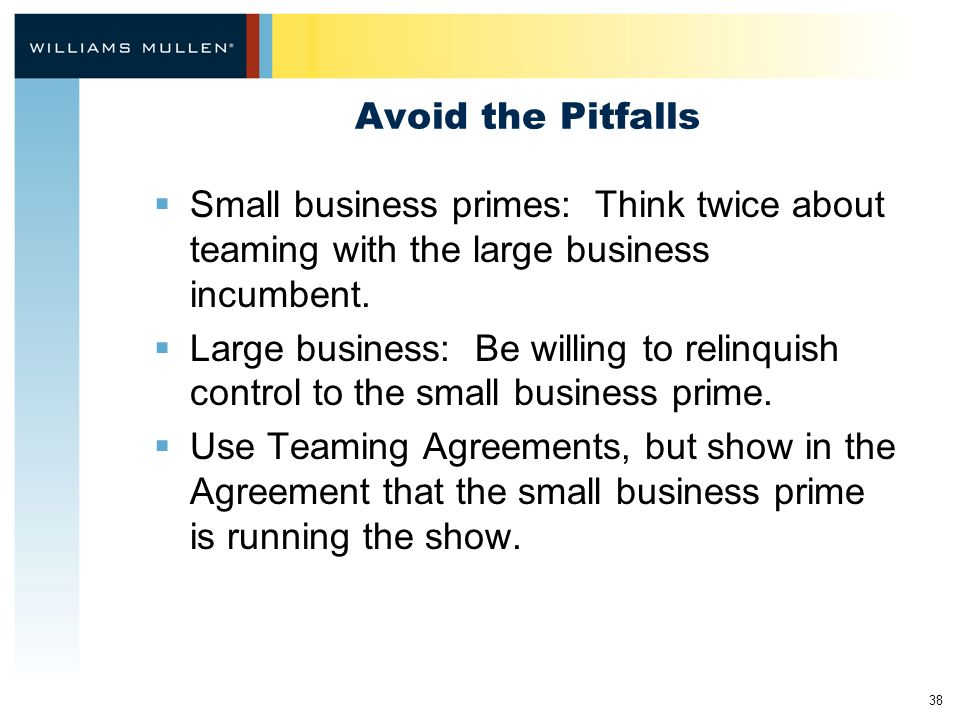 38 Avoid the Pitfalls  Small business primes: Think twice about teaming with the large business incumbent.
