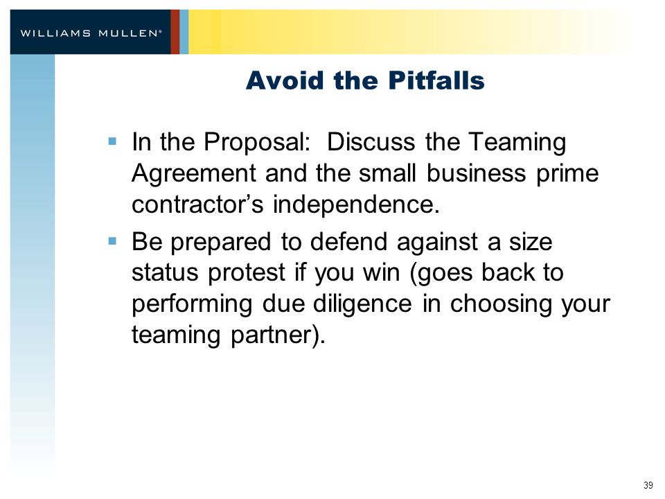 39 Avoid the Pitfalls  In the Proposal: Discuss the Teaming Agreement and the small business prime contractor's independence.  Be prepared to defend