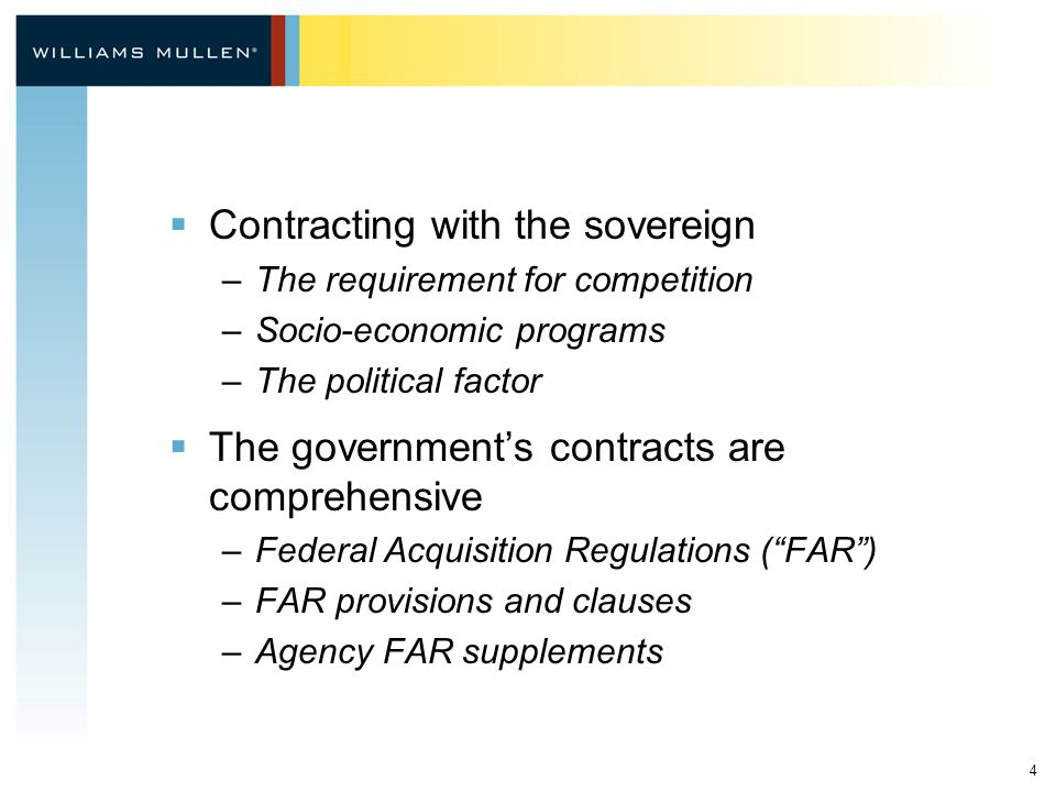 4  Contracting with the sovereign –The requirement for competition –Socio-economic programs –The political factor  The government's contracts are comprehensive –Federal Acquisition Regulations ( FAR ) –FAR provisions and clauses –Agency FAR supplements