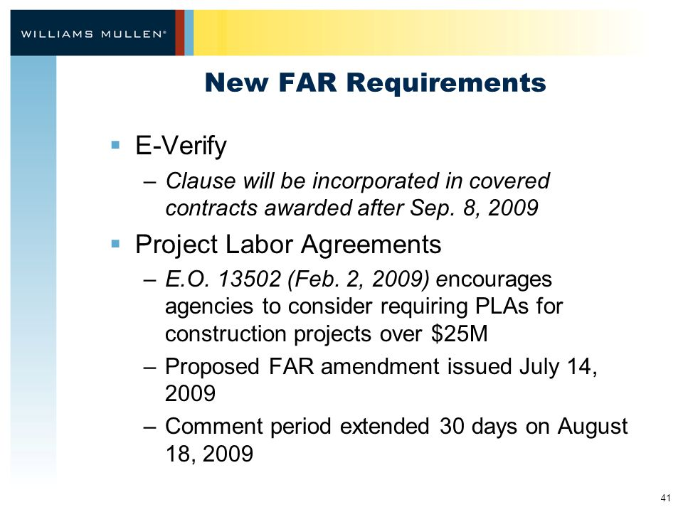 41 New FAR Requirements  E-Verify –Clause will be incorporated in covered contracts awarded after Sep. 8, 2009  Project Labor Agreements –E.O. 13502