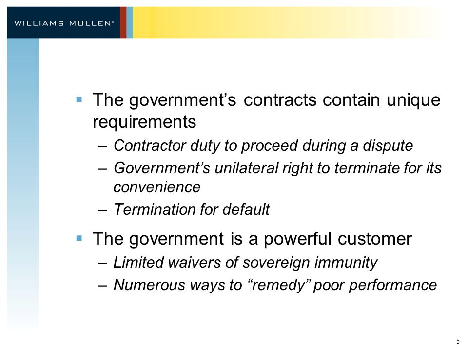 5  The government's contracts contain unique requirements –Contractor duty to proceed during a dispute –Government's unilateral right to terminate for its convenience –Termination for default  The government is a powerful customer –Limited waivers of sovereign immunity –Numerous ways to remedy poor performance