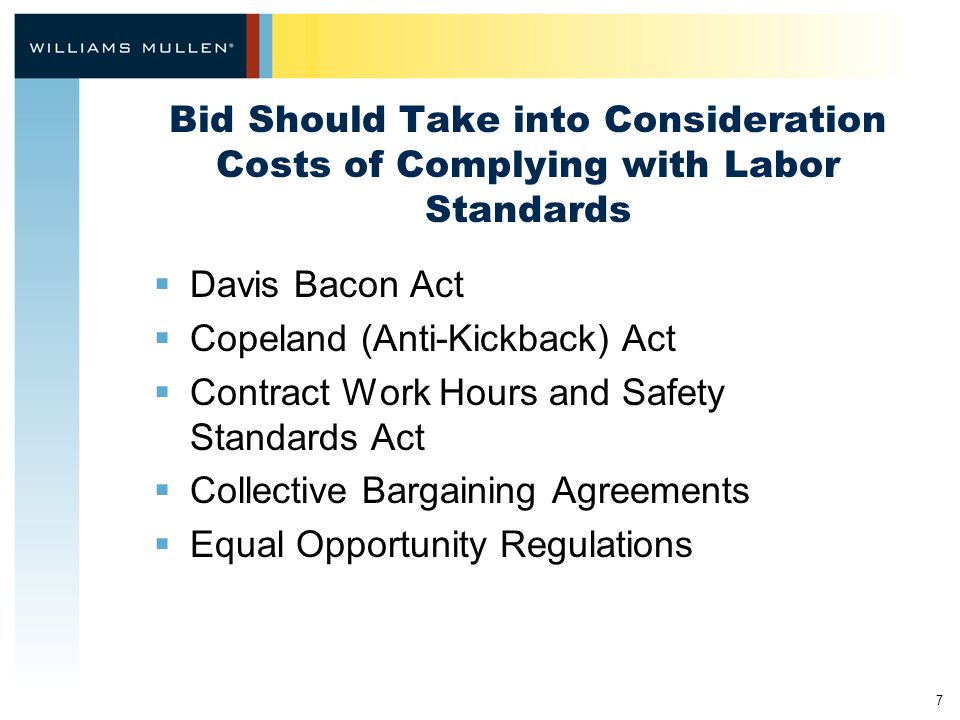 7 Bid Should Take into Consideration Costs of Complying with Labor Standards  Davis Bacon Act  Copeland (Anti-Kickback) Act  Contract Work Hours and Safety Standards Act  Collective Bargaining Agreements  Equal Opportunity Regulations