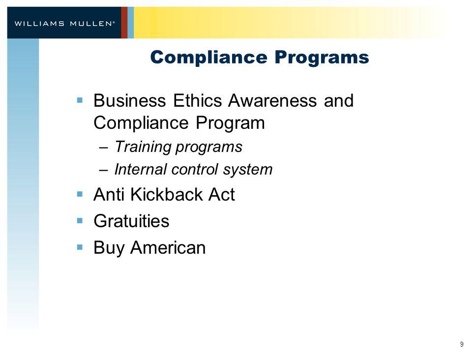 9 Compliance Programs  Business Ethics Awareness and Compliance Program –Training programs –Internal control system  Anti Kickback Act  Gratuities  Buy American