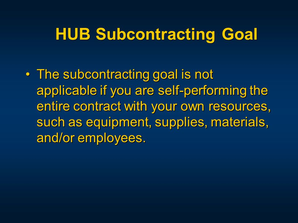 The subcontracting goal is not applicable if you are self-performing the entire contract with your own resources, such as equipment, supplies, materials, and/or employees.The subcontracting goal is not applicable if you are self-performing the entire contract with your own resources, such as equipment, supplies, materials, and/or employees.