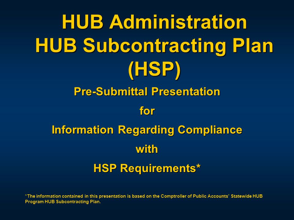 HUB Administration HUB Subcontracting Plan (HSP) Pre-Submittal Presentation for Information Regarding Compliance with HSP Requirements* *The information contained in this presentation is based on the Comptroller of Public Accounts' Statewide HUB Program HUB Subcontracting Plan.