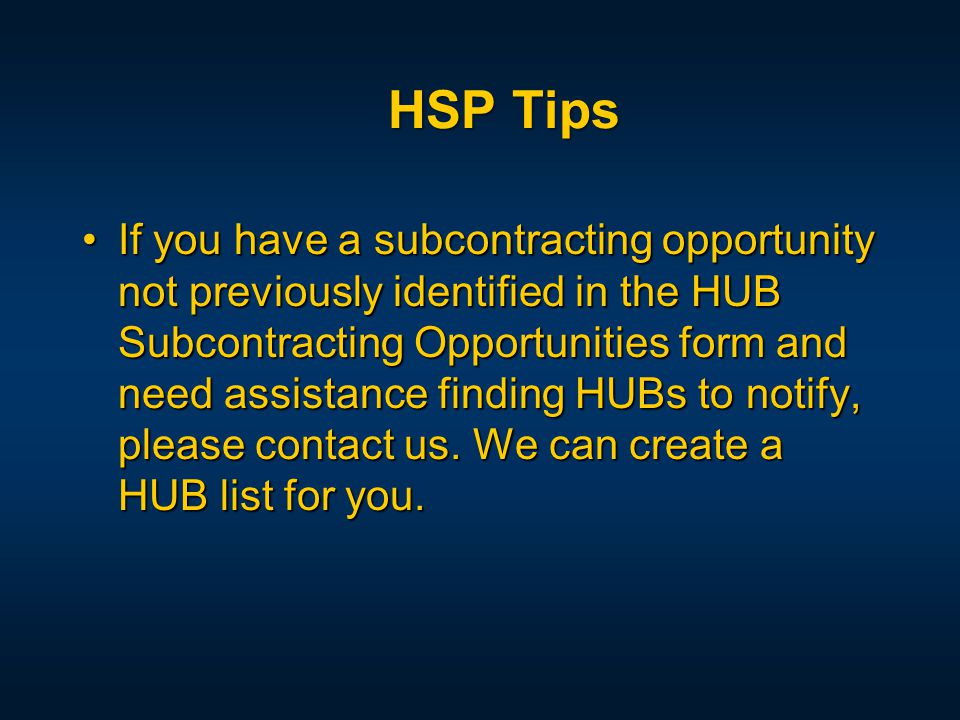 If you have a subcontracting opportunity not previously identified in the HUB Subcontracting Opportunities form and need assistance finding HUBs to notify, please contact us.