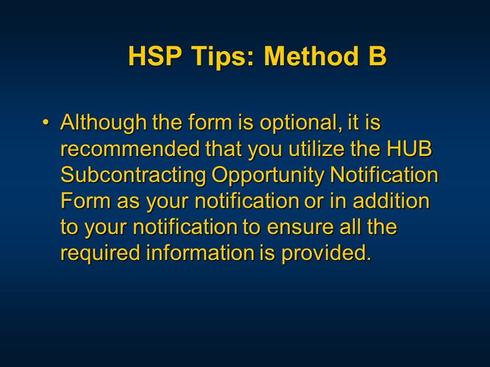 Although the form is optional, it is recommended that you utilize the HUB Subcontracting Opportunity Notification Form as your notification or in addition to your notification to ensure all the required information is provided.Although the form is optional, it is recommended that you utilize the HUB Subcontracting Opportunity Notification Form as your notification or in addition to your notification to ensure all the required information is provided.