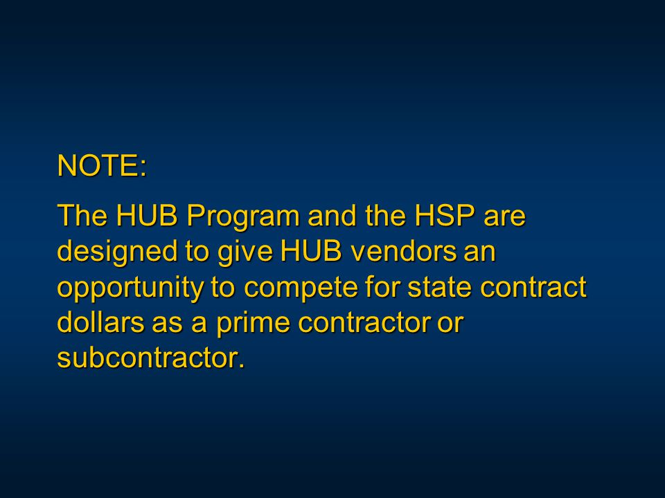 NOTE: The HUB Program and the HSP are designed to give HUB vendors an opportunity to compete for state contract dollars as a prime contractor or subcontractor.