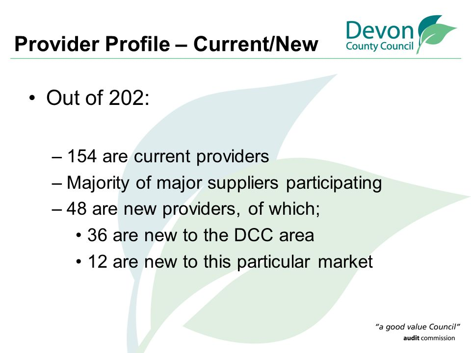 Provider Profile – Current/New Out of 202: –154 are current providers –Majority of major suppliers participating –48 are new providers, of which; 36 are new to the DCC area 12 are new to this particular market