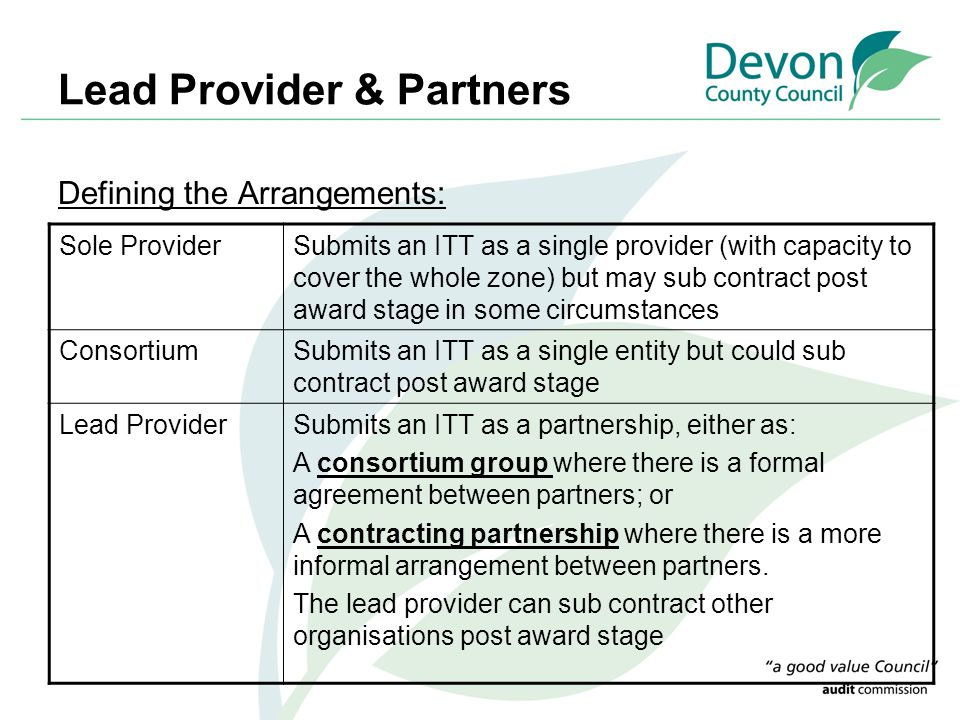 Lead Provider & Partners Defining the Arrangements: Sole ProviderSubmits an ITT as a single provider (with capacity to cover the whole zone) but may sub contract post award stage in some circumstances ConsortiumSubmits an ITT as a single entity but could sub contract post award stage Lead ProviderSubmits an ITT as a partnership, either as: A consortium group where there is a formal agreement between partners; or A contracting partnership where there is a more informal arrangement between partners.