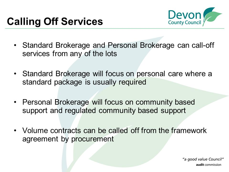 Calling Off Services Standard Brokerage and Personal Brokerage can call-off services from any of the lots Standard Brokerage will focus on personal care where a standard package is usually required Personal Brokerage will focus on community based support and regulated community based support Volume contracts can be called off from the framework agreement by procurement