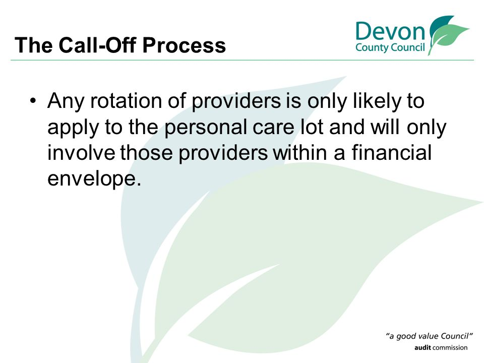 The Call-Off Process Any rotation of providers is only likely to apply to the personal care lot and will only involve those providers within a financial envelope.