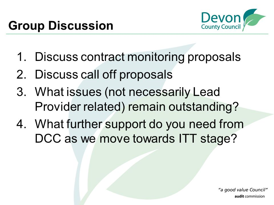 Group Discussion 1.Discuss contract monitoring proposals 2.Discuss call off proposals 3.What issues (not necessarily Lead Provider related) remain out