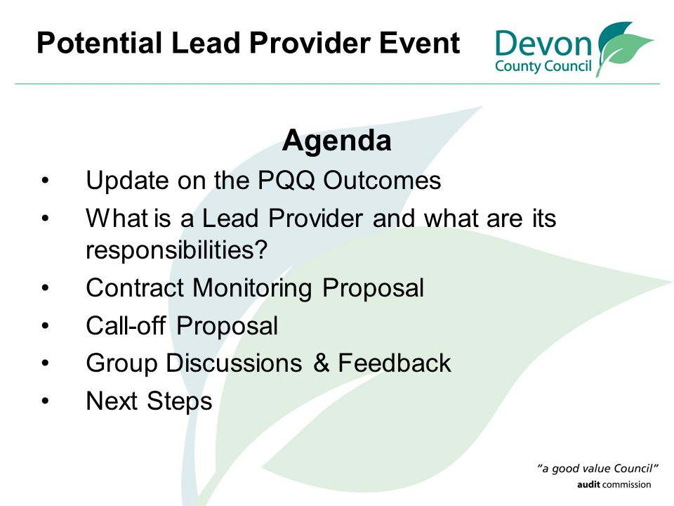 Potential Lead Provider Event Agenda Update on the PQQ Outcomes What is a Lead Provider and what are its responsibilities? Contract Monitoring Proposa