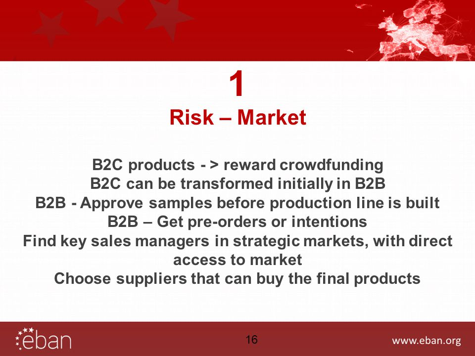 1 Risk – Market B2C products - > reward crowdfunding B2C can be transformed initially in B2B B2B - Approve samples before production line is built B2B – Get pre-orders or intentions Find key sales managers in strategic markets, with direct access to market Choose suppliers that can buy the final products 16