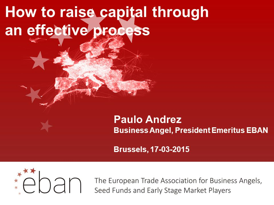 Paulo Andrez Business Angel, President Emeritus EBAN Brussels, 17-03-2015 How to raise capital through an effective process