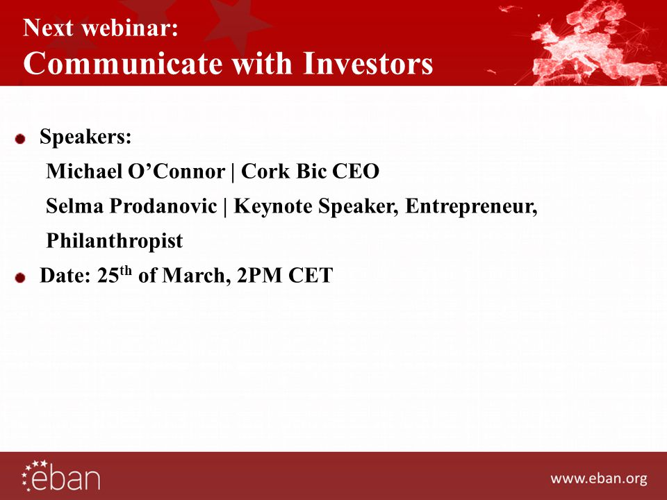 Next webinar: Communicate with Investors Speakers: Michael O'Connor | Cork Bic CEO Selma Prodanovic | Keynote Speaker, Entrepreneur, Philanthropist Date: 25 th of March, 2PM CET