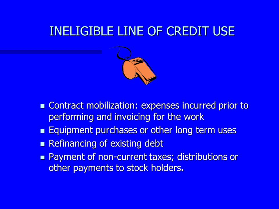 ELIGIBLE LINE OF CREDIT USE Fund the short term working capital needed to perform on the transportation related contract(s), such as payroll, materials, and overhead costs.