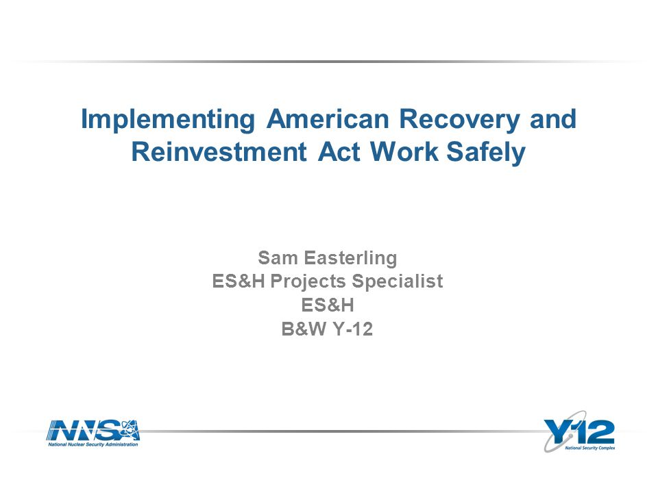 Implementing American Recovery and Reinvestment Act Work Safely Sam Easterling ES&H Projects Specialist ES&H B&W Y-12