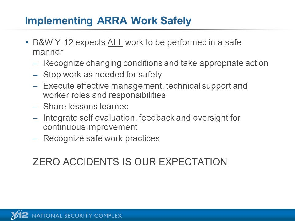Implementing ARRA Work Safely B&W Y-12 expects ALL work to be performed in a safe manner –R–Recognize changing conditions and take appropriate action –S–Stop work as needed for safety –E–Execute effective management, technical support and worker roles and responsibilities –S–Share lessons learned –I–Integrate self evaluation, feedback and oversight for continuous improvement –R–Recognize safe work practices ZERO ACCIDENTS IS OUR EXPECTATION