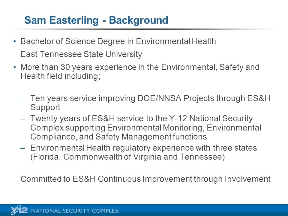Sam Easterling - Background Bachelor of Science Degree in Environmental Health East Tennessee State University More than 30 years experience in the Environmental, Safety and Health field including; –Ten years service improving DOE/NNSA Projects through ES&H Support –Twenty years of ES&H service to the Y-12 National Security Complex supporting Environmental Monitoring, Environmental Compliance, and Safety Management functions –Environmental Health regulatory experience with three states (Florida, Commonwealth of Virginia and Tennessee) Committed to ES&H Continuous Improvement through Involvement