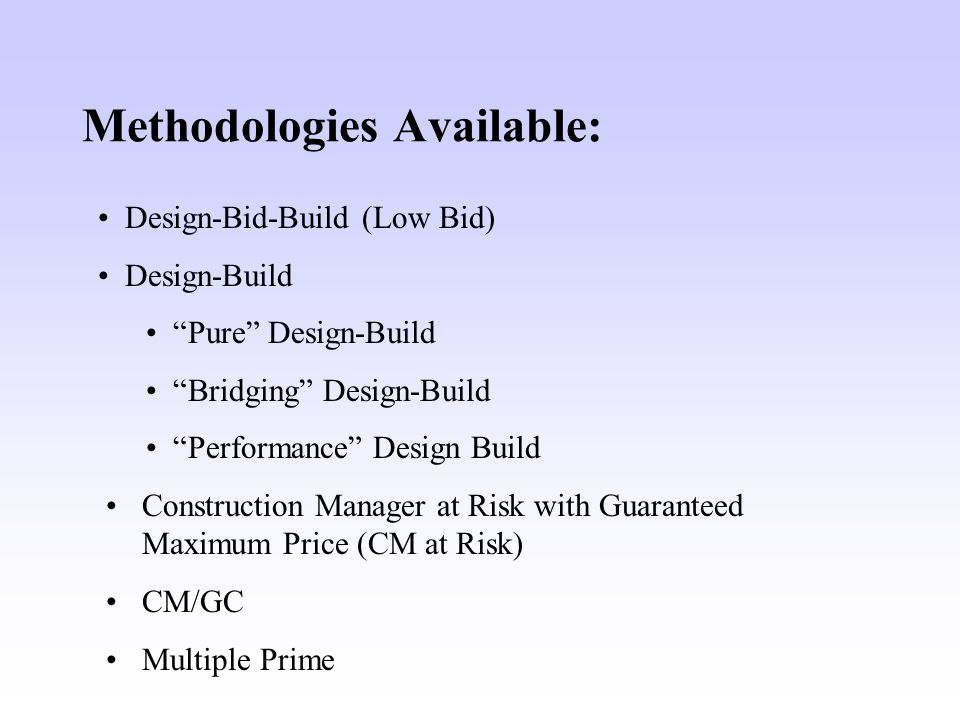 Methodologies Available: Design-Bid-Build (Low Bid) Design-Build Pure Design-Build Bridging Design-Build Performance Design Build Construction Manager at Risk with Guaranteed Maximum Price (CM at Risk) CM/GC Multiple Prime