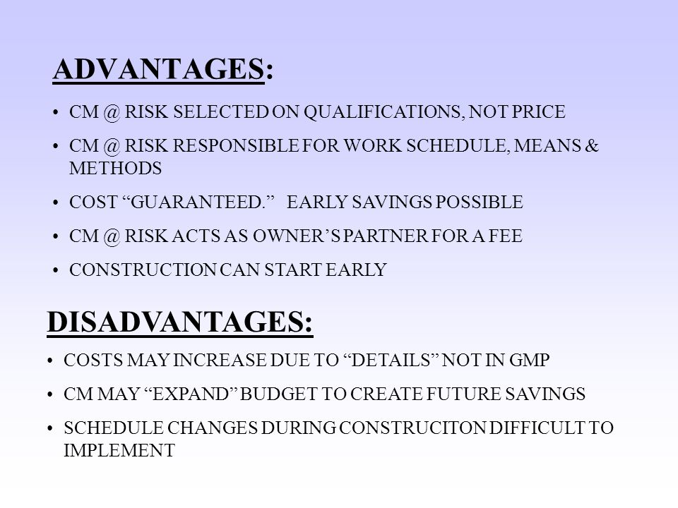 ADVANTAGES: CM @ RISK SELECTED ON QUALIFICATIONS, NOT PRICE CM @ RISK RESPONSIBLE FOR WORK SCHEDULE, MEANS & METHODS COST GUARANTEED. EARLY SAVINGS POSSIBLE CM @ RISK ACTS AS OWNER'S PARTNER FOR A FEE CONSTRUCTION CAN START EARLY DISADVANTAGES: COSTS MAY INCREASE DUE TO DETAILS NOT IN GMP CM MAY EXPAND BUDGET TO CREATE FUTURE SAVINGS SCHEDULE CHANGES DURING CONSTRUCITON DIFFICULT TO IMPLEMENT