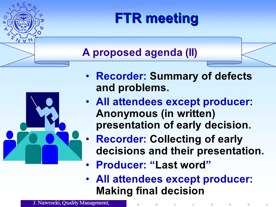 J. Nawrocki, Quality Management, Lecture 7 FTR meeting A proposed agenda (II) Recorder: Summary of defects and problems. All attendees except producer