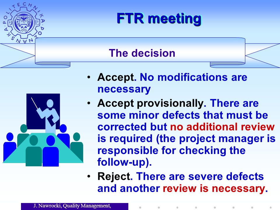 J. Nawrocki, Quality Management, Lecture 7 FTR meeting The decision Accept. No modifications are necessary Accept provisionally. There are some minor